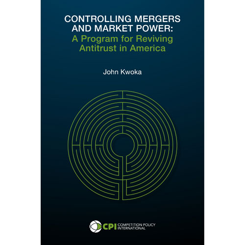 CONTROLLING MERGERS AND MARKET POWER: A Program for Reviving Antitrust in America - John Kwoka